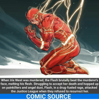 The Flash: When Iris West was murdered, the Flash brutally beat the murderer's  face, melting his flesh. Struggling to accept her death and hopped up  on painkillers and angel dust, Flash, in a drug-fueled rage, attacked  the Justice League when they refused to resurrect her.  COMIC SOURCE