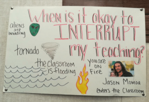 A rule my teacher made: WheN is it akay to  INIERRAPT  M teachng  aliens  are  INVAATNA  tonvado  the classroom  isflooding  You are  ON  Fire  Jason Momoa  enters the ClassrooM A rule my teacher made
