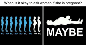 No No No No: When is it okay to ask woman if she is pregnant?  MAYBE  NO NO NO NO NO NO NO NO NO