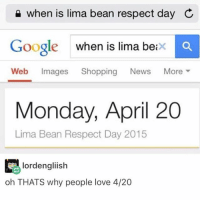 Google, Love, and Memes: when is lima bean respect day C  Google when is lima betx  Web Images Shopping News More ▼  Monday, April 20  Lima Bean Respect Day 2015  lordengliish  oh THATS why people love 4/20 I need coffee