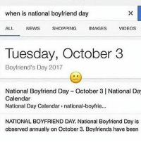 I'm tryna be somebody's bf: when is national boyfriend day  ALL NEWS SHOPPING IMAGES  VIDEOSs  Tuesday, October 3  Boyfriend's Day 2017  National Boyfriend Day October 3 National Da  Calendar  National Day Calendar national-boyfrie...  NATIONAL BOYFRIEND DAY. National Boyfriend Day is  observed annually on October 3. Boyfriends have been I'm tryna be somebody's bf