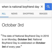 National Boyfriend Day: when is national boyfriend day  X O  ALL  NEWS  SHOPPING  IMAGES  October 3rd  The date of National Boyfriend Day in 2016  is on Monday, October 3rd. National  Boyfriend Day is celebrated on October  3rd of every year.