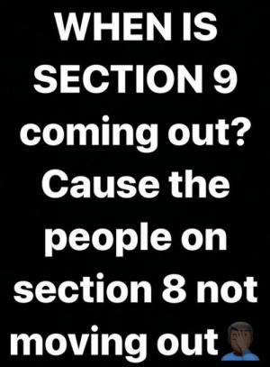 moving out: WHEN IS  SECTION 9  coming out?  Cause the  people on  section 8 not  moving out