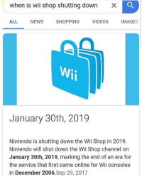 Shopping: when is wii shop shutting down  X  ALL  NEWS  SHOPPING  VIDEOS  IMAGES  January 30th, 2019  Nintendo is shutting down the Wii Shop in 2019  Nintendo will shut down the Wii Shop channel on  January 30th, 2019, marking the end of an era for  the service that first came online for Wii consoles  in December 2006.Sep 29, 2017