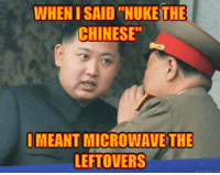 """Memes, Chinese, and Beastly: WHEN ISAID """"NUKE THE  CHINESE""""  IMEANT MICROWAVE THE  LEFTOVERS  quickmeme com ~Beast~"""