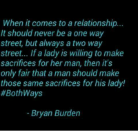Memes, Never, and 🤖: When it comes to a relationship..  It should never be a one way  street, but always a two way  street... If a lady is willing to make  sacrifices for her man, then it's  only fair that a man should make  those same sacrifices for his lady!  #Bothways  Bryan Burden