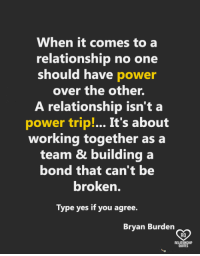 Memes, Power, and 🤖: When it comes to a  relationship no one  should have power  over the other.  A relationship isn't a  power trip!... It's about  working together as a  team & building a  bond that can't be  broken.  Type yes if you agree.  Bryan Burden  RO  QUOTE