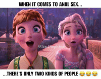 Are you Elsa or Anna? 😂😂😂 Frozen Elsa Anna Disney Sex Relationships Anal Facts ExcitedScared SoTrue Lmao Memes: WHEN IT COMES TO ANAL SEX  @Tearbroplokes  THERE'S ONLY TWO KINDS OF PEOPLE Are you Elsa or Anna? 😂😂😂 Frozen Elsa Anna Disney Sex Relationships Anal Facts ExcitedScared SoTrue Lmao Memes