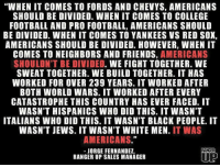 """The full story: http://www.unapologeticallyamerican.com/i-am-not-hispanic-american/: """"WHEN IT COMES TO FORDS AND CHEVYS, AMERICANS  SHOULD BE DIVIDED. WHEN IT COMES TO COLLEGE  FOOTBALL AND PRO FOOTBALL, AMERICANS SHOULD  BE DIVIDED. WHEN IT COMES TO YANKEES VS RED SOX,  AMERICANS SHOULD BE DIVIDED. HOWEVER, WHEN IT  COMES TO NEIGHBORS AND FRIENDS,  AMERICANS  SHOULDN'T BE DIVIDED  WE FIGHT TOGETHER. WE  SWEAT TOGETHER. WE BUILD TOGETHER. IT HAS  WORKED FOR OVER 239 YEARS. IT WORKED AFTER  BOTH WORLD WARS. IT WORKED AFTER EVERY  CATASTROPHE THIS COUNTRY HAS EVER FACED. IT  WASN'T HISPANICS WHO DID THIS. IT WASN'T  ITALIANS WHO DID THIS. IT WASN'T BLACK PEOPLE. IT  WASN'T JEWS. IT WASN'T WHITE MEN. IT WAS  AMERICANS.""""  RANGER  JORGE FERNANDEZ,  RANGER UP SALES MANAGER The full story: http://www.unapologeticallyamerican.com/i-am-not-hispanic-american/"""