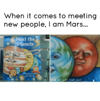 Memes, Skepticism, and 🤖: When it comes to meeting  new people, I am Mars...  Meet th  Planets  by John McGranaghan  illustrated by  Laurie Allen Klein  IG IM JUST THAT GUY Can't wait to meet uranus 🌚 Skeptical Af NoNewFriends 😭🌄 lol Lmao Nochill nomanners savage ctfu savageaf pettyaf Relatable