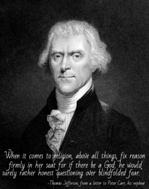 """God, Thomas Jefferson, and Tumblr: When it comes to religion, above all things, fix reason  firmly in her seat for if there be a God he would  surely rather honest questioning over blindfolded fear.  -Thomas Jefferson, from a letter to Peter Car, his nephew great-quotes:  """"When it comes to religion…"""" Thomas Jefferson [620x786] (better font)MORE COOL QUOTES!"""