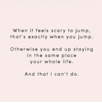 Life, You, and Feels: When it feels scary to jump  that's exactly when you jum p.  Otherwise you end up staying  in the same place  your whole life  And thatI can't do.