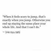"""Life, Nyu, and Via: """"When it feels scary to jump, that's  exactly when you jump. Otherwise you  end up staying the same place your  whole life. And that I can't do.""""  32  - (via nyu-tah)"""