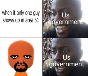Dank Memes, Government, and Only One: when it only one guy  shows up in area 51 overnmen  Us  Us  government *sweat profusely*