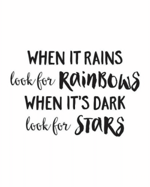 Rains: WHEN IT RAINS  ook for RainBowS  WHEN IT'S DARK  Cook for STARS