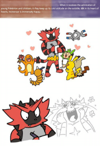 When it receives the admiration of.  young Pokémon and children, it may keep up its cold attitude on the outside, bbt in its heart of  hearts, Incineroar is immensely happy. He may look tough, but Incineroar is really a softie at heart! ~AwesomeAndo of Eevee's Family Life =Artist Credit in the comments= Check out Pokemon's Alola Region!