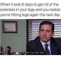 Memes, Leggings, and 🤖: When it took 6 days to get rid of the  soreness in your legs and you realize  you're hitting legs again the next day  I AM READY TO GET HURT AGAIN. ahhhhhhhhhhhhh...