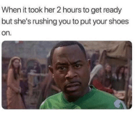 Memes, Shoes, and True: When it took her 2 hours to get ready  but she's rushing you to put your shoes  on True