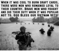 DV Brandi: WHEN IT WAS COOL TO BURN DRAFT CARDS  THERE WERE MEN WHO REMAINED LOYAL TO  THEIR COUNTRY. BRAVE MEN WHO FOUGHT  AND DID THEIR DUTY WHEN IT WAS POPULAR  NOT TO. GOD BLESS OUR VIETNAM VETS!  DUSTINSTOCKTON.COM DV Brandi