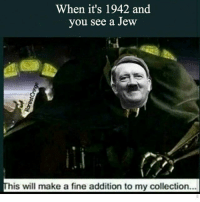 When it's 1942 and  you see a Jew  This will make a fine addition to my collection ... - - - - - - edgy edgymemes edgymeme weed lol cringe gay meme memes funny memelord dank dankmemes kush filthyfrank idubzz 21savage kyliejenner shitposts shitpost shit rip nigger fuck bong