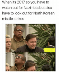 Welcome to 2017 https://t.co/umA4VHHlYE: When its 2017 so you have to  watch out for Nazi riots but also  have to look out for North Korean  missile strikes Welcome to 2017 https://t.co/umA4VHHlYE
