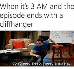 Dank, Memes, and Target: When it's 3 AM and the  episode ends with a  cliffhanger  I don't need sleep. Ineed answers When it hits 3am u might aswell not sleep by ribonucleasey MORE MEMES