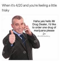 Drug Dealer, Hello, and Memes: When it's 4/20 and you're feeling a little  frisky  Haha yes hello Mr  Drug Dealer, l'd like  to order one drug of  marijuana please  @middle class fancy Follow me @breakcom 😜