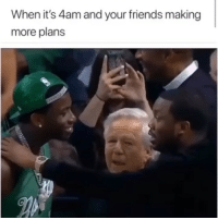 Friends, Funny, and More: When it's 4am and your friends making  more plans