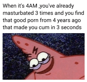 memehumor:  You know you've got to go one more time: When it's 4AM you've already  masturbated 3 times and you find  that good porn from 4 years ago  that made you cum in 3 seconds memehumor:  You know you've got to go one more time
