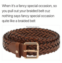 This shit gonna go hard with a fresh pair of slacks 😎: When it's a fancy special occasion, so  you pull out your braided belt cuz  nothing says fancy special occasion  quite like a braided belt  @middleclassfancy This shit gonna go hard with a fresh pair of slacks 😎