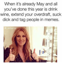 Memes, Wine, and Dick: When it's already May and all  you've done this year is drink  wine, extend your overdraft, suck  dick and tag people in memes.  @ sohomo Literally all i've done ( @_sohomo )