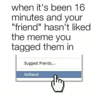 "Unfriender: when it's been 16  minutes and your  ""friend"" hasn't liked  the meme you  tagged them in  Suggest Friends...  Unfriend"