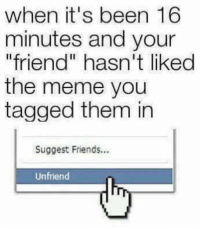 "TAG a friend!  www.doyoueven.com 👈🏼 10% OFF STOREWIDE!: when it's been 16  minutes and your  friend"" hasn't liked  the meme you  tagged them in  Suggest Friends...  Unfriend TAG a friend!  www.doyoueven.com 👈🏼 10% OFF STOREWIDE!"