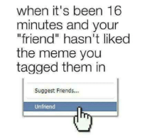 "😉😂😒: when it's been 16  minutes and your  ""friend"" hasn't liked  the meme you  tagged them in  Suggest Friends...  Unfriend 😉😂😒"