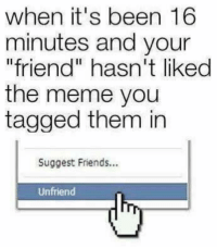 """What kind of """"friend"""" are they really?: when it's been 16  minutes and your  """"friend"""" hasn't liked  the meme you  tagged them in  Suggest Friends...  Unfriend What kind of """"friend"""" are they really?"""