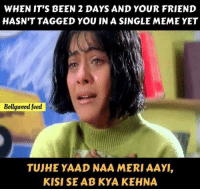 Meme, Memes, and Tagged: WHEN IT'S BEEN 2 DAYS AND YOUR FRIEND  HASN'T TAGGED YOU IN A SINGLE MEME YET  Bollywcod feed  TUJHE YAAD NAA MERI AAY  KISI SE AB KYA KEHNA