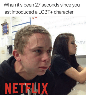 Lgbt, Rainbow, and Intensifies: When it's been 27 seconds since you  last introduced a LGBT+ character  -34E  NETTIX *rainbow intensifies*