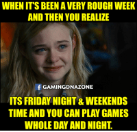 It's Friday, Memes, and Rough: WHEN IT'S BEEN A VERY ROUGH WEEK  AND THEN YOU REALIZE  f GAMINGDNAZONE  ITS FRIDAY NIGHT & WEEKENDS  TIME AND YOU CAN PLAY GAMES  WHOLE DAY AND NIGHT Ahhh weekends time...