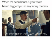 Funny, Memes, and Fuck: When it's been hours & your mate  hasn't tagged you in any funny memes  FB The Archtis op of Banterbury  HERE THE FUCK WAVE YOUBEEN Well????