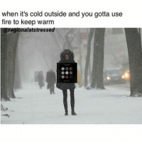 Memes, 🤖, and Freezing: when it's cold outside and you gotta use  fire to keep warm  egionalatstresse I'M FREEZING OMG