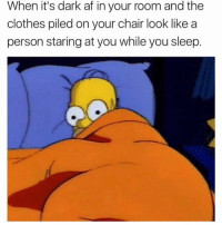 Af, Clothes, and Dank: When it's dark af in your room and the  clothes piled on your chair look like a  person staring at you while you sleep. Me when I woke up for water