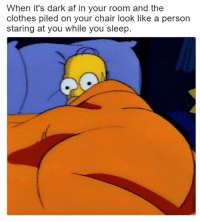 Af, Clothes, and Chair: When it's dark af in your room and the  clothes piled on your chair look like a person  staring at you while you sleep
