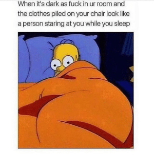 Dark af: When it's dark as fuck in ur room and  the clothes piled on your chair look like  person staring at you while you sleep Dark af