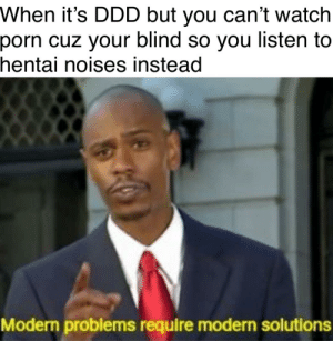 Finally found the solution for blind people: When it's DDD but you can't watch  porn cuz your blind so you listen to  hentai noises instead  Modern problems require modern solutions Finally found the solution for blind people