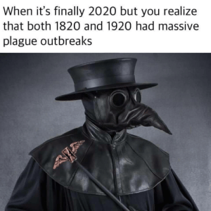 2020 plague?!: When it's finally 2020 but you realize  that both 1820 and 1920 had massive  plague outbreaks 2020 plague?!