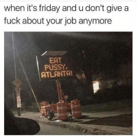 Friday, Funny, and It's Friday: when it's friday and u don't give a  fuck about your job anymore  EAT  PUSSY,  ATLANTA! 😂😂😂 nochill