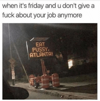 Bruh, Friday, and It's Friday: when it's friday and u don't give a  fuck about your job anymore  EAT  PUSSY  ATLANTA! atlanta wildin bruh 😳😳😳 😂
