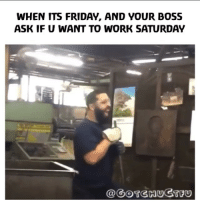 Friday, It's Friday, and Memes: WHEN ITS FRIDAY, AND YOUR BOSS  ASK IF U WANT TO WORK SATURDAY  @GOTGHUGTFU When your boss wants you to work over the weekend 😂🙅‍♂️☠️ @gotchuctfu @worldstar WSHH