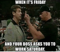 Friday, It's Friday, and Memes: WHEN IT'S FRIDAY  AND YOUR BOSS ASKS YOU TO  WORK SATURDAY