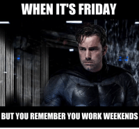 Friday, It's Friday, and Memes: WHEN IT'S FRIDAY  BUT YOU REMEMBER YOU WORK WEEKENDS